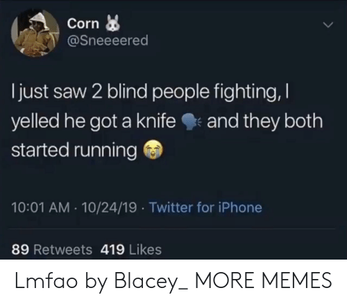 Dank, Iphone, and Memes: Corn  @Sneeeered  I just saw 2 blind people fighting,  yelled he got a knife  and they both  started running  10:01 AM 10/24/19 Twitter for iPhone  89 Retweets 419 Likes Lmfao by Blacey_ MORE MEMES