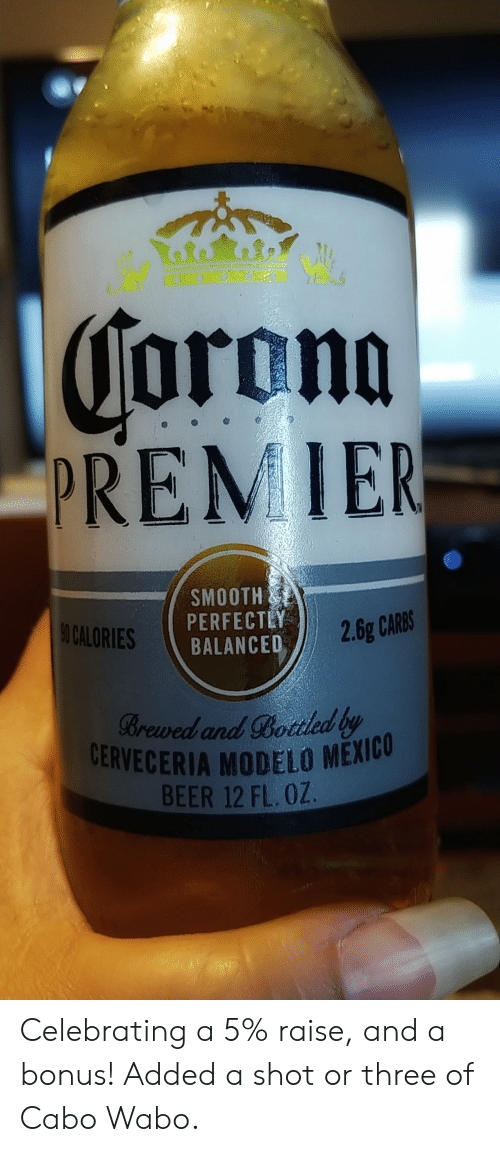 Corona Premier Smooth Perfectey Balanced 90 Calories 26g Carbs Brewed And Bottled By Cerveceria Modelo Mexicu Beer 12 Fl Oz Celebrating A 5 Raise And A Bonus Added A Shot Or Three