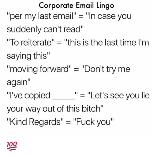 """Bitch, Fuck You, and Memes: Corporate Email Lingo  """"per my last email"""" - """"ln case you  suddenly can't read""""  lo reiterate"""" ㅡ """"this is the last time I'm  saying this""""  1I  moving forward"""" """"Don't try me  again  """"'ve copied  your way out of this bitch""""  """"Kind Regards"""" - """"Fuck you""""  - """"Let's see you lie 💯"""