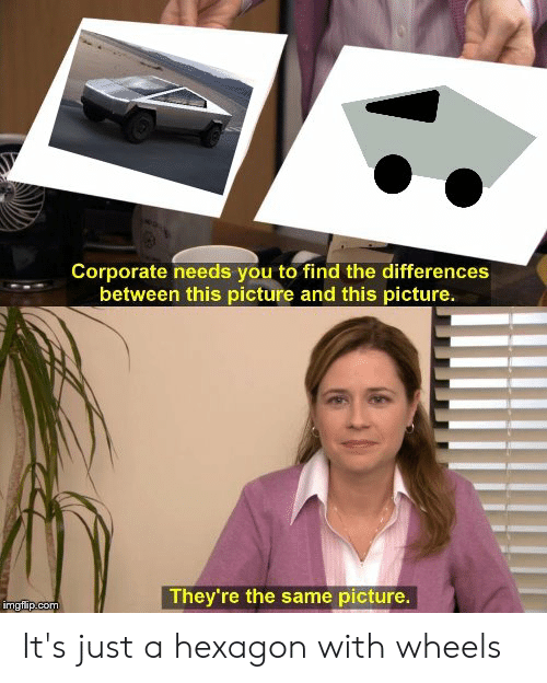 Reddit, Hexagon, and Corporate: Corporate needs you to find the differences  between this picture and this picture.  They're the same picture.  imgfip.com It's just a hexagon with wheels