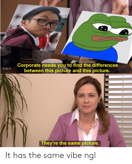 Corporate, Picture, and You: Corporate needs you to find the differences  between this picture and this picture.  They're the same picture. It has the same vibe ngl