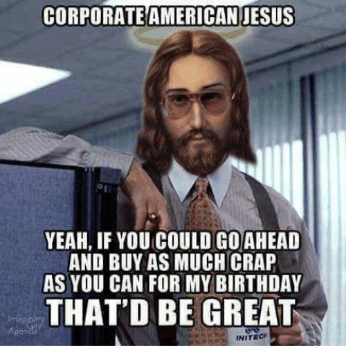 Birthday, Memes, and 🤖: CORPORATEAMERICAN JESUS  YEAH, IF YOU COULD GO AHEAD  AND BUY AS MUCH CRAP  AS YOU CAN FOR MY BIRTHDAY  THAT'D BE GREAT  INITECH