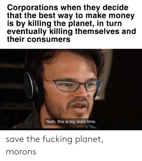 Fucking, Money, and Yeah: Corporations when they decide  that the best way to make money  is by killing the planet, in turn  eventually killing themselves and  their consumers  Yeah, this is big brain time. save the fucking planet, morons