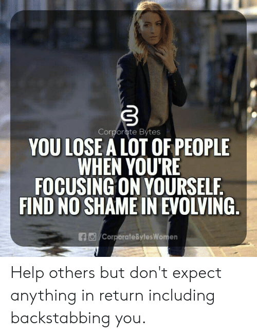 Help, Shame, and You: Corporcte Bytes  YOU LOSE A LOT OF PEOPLE  WHEN YOU'RE  FOCUSING ON YOURSELF  FIND NO SHAME IN EVOLVING  CorporateBytesWomen Help others but don't expect anything in return including backstabbing you.