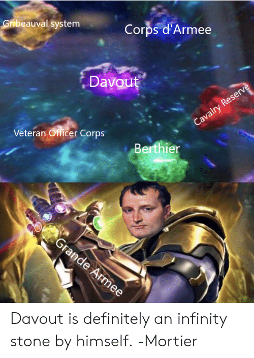 Definitely, Memes, and Infinity: Corps d'Armee  Gribeauval system  Davout  Veteran Officer Corps  Berthier Davout is definitely an infinity stone by himself. -Mortier