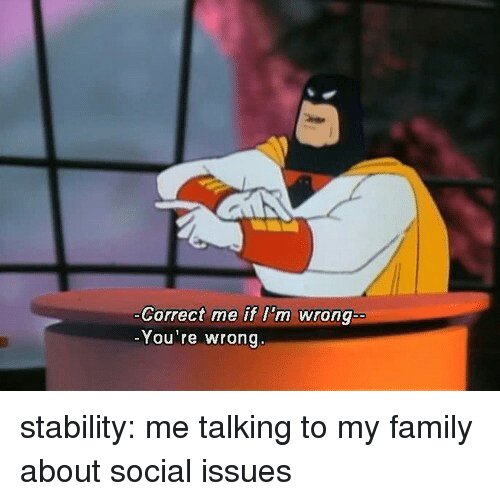 Family, Tumblr, and Blog: Correct me if I'm wrong  You're wrong stability: me talking to my family about social issues