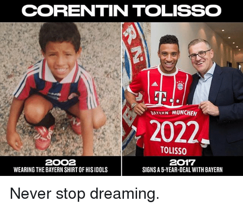 Memes, Never, and Bayern: CORRENTIN TOLISSO  DATEKN MUNCHEN  2022,  TOLISSO  2017  2OO2  WEARING THE BAYERN SHIRTOF HISIDOLS  SIGNS A5-YEAR-DEAL WITH BAYERN Never stop dreaming.