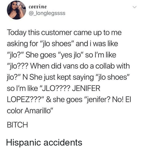 """Bitch, JLo, and Shoes: corrine  @_longlegssss  Today this customer came up to me  asking for """"jlo shoes"""" and i was like  """"jlo?"""" She goes """"yes jlo"""" so l'm like  """"jlo??? When did vans do a collab with  jlo?"""" N She just kept saying """"jlo shoes""""  so I'm like """"JLO???? JENIFER  LOPEZ???"""" & she goes """"jenifer? No! El  color Amarillo""""  BITCH Hispanic accidents"""