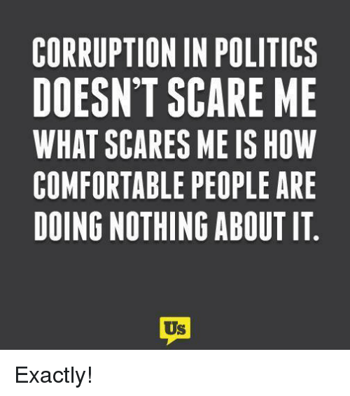 Comfortable, Memes, and Politics: CORRUPTION IN POLITICS  DOESN'T SCARE ME  WHAT SCARES ME IS HOW  COMFORTABLE PEOPLE ARE  DOING NOTHING ABOUT IT  Us Exactly!