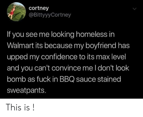 Confidence, Homeless, and Walmart: cortney  @BittyyyCortney  If you see me looking homeless in  Walmart its because my boyfriend has  upped my confidence to its max level  and you can't convince me l don't look  bomb as fuck in BBQ sauce stained  sweatpants. This is !