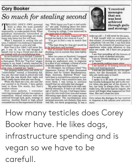 """College, Dogs, and Drunk: Cory Booker  I received  messages  that sex  So much for stealing secondwhat bhest  achieved  ELLING ONE'S OWN personal  story is often the most powerful  way to make a point, or, more ment back then, I realized its veracity  ing: """"With liquor you'll get to bed quick-  er,"""" she said. Thinking about her state-  through guile  and strategy.'  importantly, to make people think. When  grandiose statements entrenched in the same sort of attitudes  politically correct terminology are made,  many may listen but few will hear  Coming to college, I was immersed in  """"What do you think happened? She wake-up call-I will never be the same.  """"I've got to find a way to snatch that this column. A conclusion would speak of  invited me back to her room at 3 a.m.""""  I find myself with no conclusion for  When I hesitated in writing this col  umn, I realized I was basking in  So instead I chose to write and risk  , snatch.""""  a simplicity I do not feel. I can find little  New Year's Eve 1984 I will never for-  I was 15. As the ball dropped,  eaned over to hug a friend and she met  """"The best thing for that girl would be clarity in the torment of emotions I now  experience when even allusions to this  Out of context these statements seem issue are made. All I have are poignant  to be tied down and screwed.""""  shocking, but in context they were barely  visions.  noticed. two years  I see that preceding all the horrors of  As we fumbled upon the bed, I remem-After two years at Stanford, I snapped rape are a host of skewed attitudes.  a chess game. With the """"Top Gun"""" slogan during my sophomore year, in response or to """"score.""""  ber debating my next """"move"""" as if it were from one extreme to the other. Once,  I see my friends seeking to """"get some  ringing in my head, I slowly reached for to a slew of my verbiage, a friend of mine  breast. After having my hand pushed chidingly called me a man-hater  away once, I reached my """"mark.""""  I see myself at 15 trotting around the  In"""