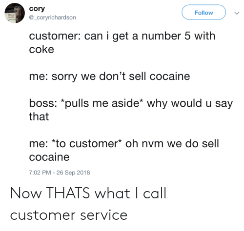 Sorry, Cocaine, and Coke: cory  @_coryrichardson  Follow  customer: can i get a number 5 with  coke  me: sorry we don't sell cocaine  boss: *pulls me aside* why would u say  that  me: *to customer oh nvm we do sell  cocaine  7:02 PM -26 Sep 2018 Now THATS what I call customer service