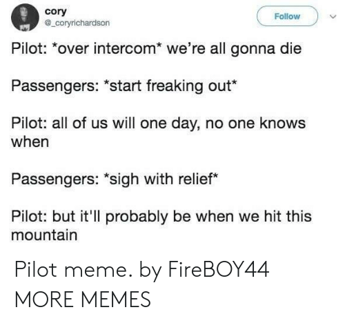 Dank, Meme, and Memes: cory  @_coryrichardson  Follow  Pilot: over intercom we're all gonna die  Passengers: *start freaking out  Pilot: all of us will one day, no one knows  when  Passengers: sigh with relief  Pilot: but it'll probably be when we hit this  mountain Pilot meme. by FireBOY44 MORE MEMES
