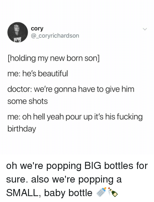 Beautiful, Birthday, and Doctor: cory  @_coryrichardson  [holding my new born son]  me: he's beautiful  doctor: we're gonna have to give him  some shots  me: oh hell yeah pour up it's his fucking  birthday oh we're popping BIG bottles for sure. also we're popping a SMALL, baby bottle 🍼🍾
