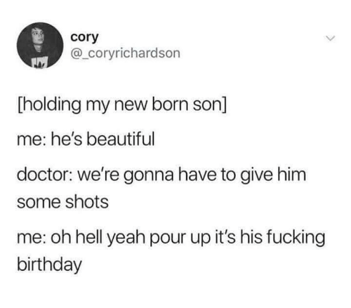 Beautiful, Birthday, and Doctor: cory  @_coryrichardson  holding my new born son]  me: he's beautiful  doctor: we're gonna have to give him  some shots  me: oh hell yeah pour up it's his fucking  birthday