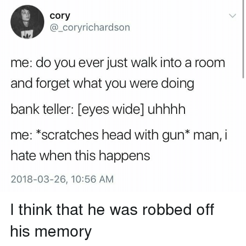 Head, Bank, and Dank Memes: cory  @_coryrichardson  me: do you ever just walk into a room  and forget what you were doing  bank teller: [eyes wide] uhhhh  me: *scratches head with gun* man, i  hate when this happens  2018-03-26, 10:56 AM