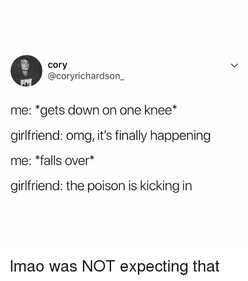 Lmao, Omg, and Relatable: cory  @coryrichardson  me: *gets down on one knee*  girlfriend: omg, it's finally happening  me: *falls over*  girlfriend: the poison is kicking in lmao was NOT expecting that