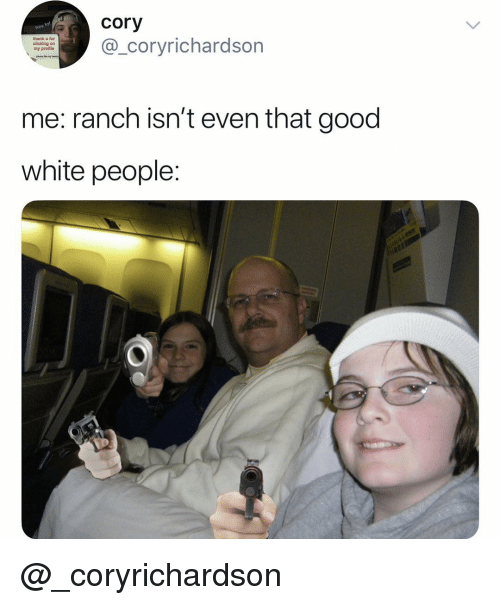 White People, Good, and White: cory  _coryrichardson  ol  thank u for  cilcking on  my protie  me: ranch isn't even that good  white people: @_coryrichardson