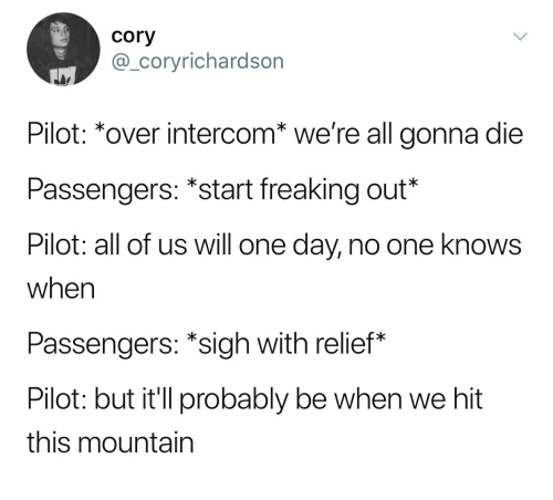 One, One Day, and Day: cory  @_coryrichardson  Pilot: *over intercom* we're all gonna die  Passengers: *start freaking out*  Pilot: all of us will one day, no one knows  when  Passengers: *sigh with relief*  Pilot: but it'll probably be when we hit  this mountain
