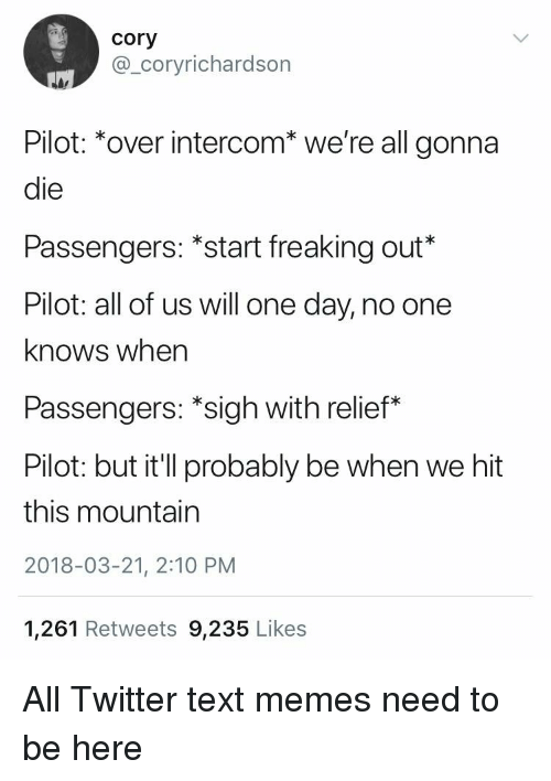Memes, Twitter, and Text: cory  @_coryrichardson  Pilot: *over intercom* we're all gonna  die  Passengers : start freaking out'  Pilot: all of us will one day, no one  knows wher  Passengers: *sigh with relief*  Pilot: but it'll probably be when we hit  this mountain  2018-03-21, 2:10 PM  1,261 Retweets 9,235 Likes
