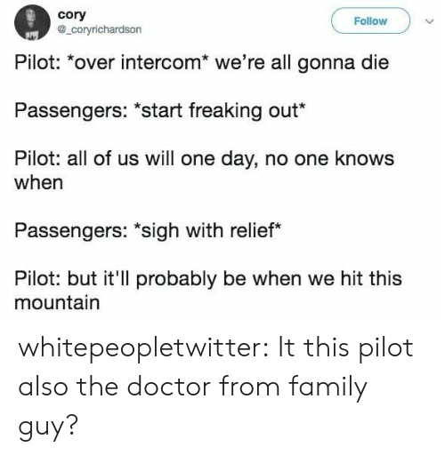"Doctor, Family, and Family Guy: cory  Follow  coryrichardson  Pilo: over intercom"" we're all gonna die  Passengers: *start freaking out  Pilot: all of us will one day, no one knows  when  Passengers: ""sigh with relief  Pilot: but it'll probably be when we hit this  mountain whitepeopletwitter:  It this pilot also the doctor from family guy?"
