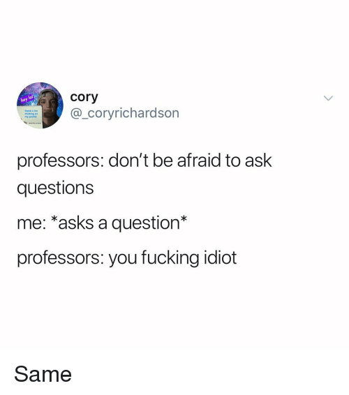Fucking, Memes, and Idiot: cory  hef  thank u for  clicking on  my profile  coryrichardson  professors: don't be afraid to ask  questions  me: *asks a question*  professors: you fucking idiot Same