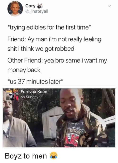 Money, Shit, and Keen: Cory  @_ihateyal  trying edibles for the first time*  Friend: Ay man i'm not really feeling  shit i think we got robbed  Other Friend: yea bro same i want my  money back  *us 37 minutes later*  Forevax Keen  on Sunday Boyz to men 😂