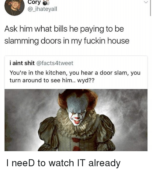 Memes, Shit, and Wyd: Cory  @ ihateyall  Ask him what bills he paying to be  slamming doors in my fuckin house  i aint shit @facts4tweet  You're in the kitchen, you hear a door slam, you  turn around to see him.. wyd?? I neeD to watch IT already