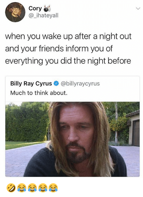 Friends, Girl Memes, and Billy Ray: Cory  @_ihateyall  when you wake up after a night out  and your friends inform you of  everything you did the night before  Billy Ray Cyrus @billyraycyrus  Much to think about 🤣😂😂😂😂