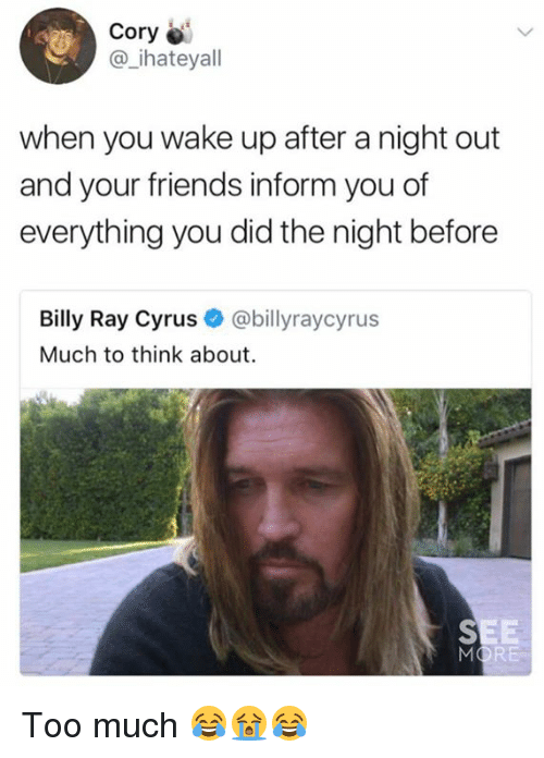 Dank, Friends, and Too Much: Cory  @_ihateyall  when you wake up after a night out  and your friends inform you of  everything you did the night before  Billy Ray Cyrus @billyraycyrus  Much to think about. Too much 😂😭😂