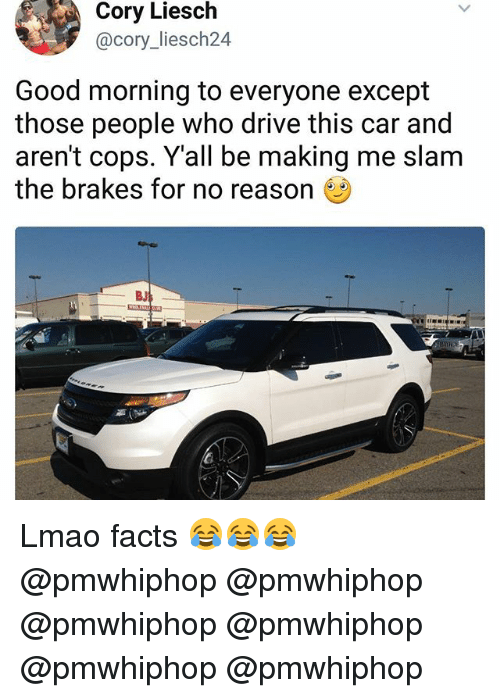 Facts, Lmao, and Memes: Cory Liesch  @cory liesch24  Good morning to everyone except  those people who drive this car and  aren't cops. Y all be making me slam  the brakes for no reason Lmao facts 😂😂😂 @pmwhiphop @pmwhiphop @pmwhiphop @pmwhiphop @pmwhiphop @pmwhiphop