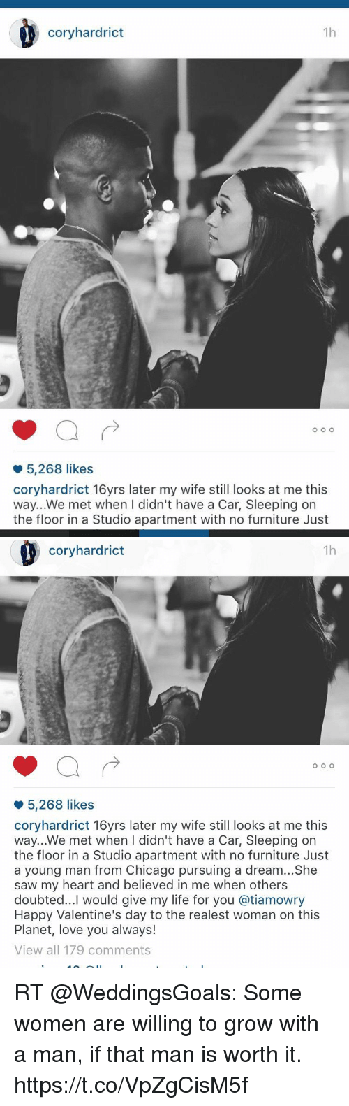 A Dream, Chicago, and Life: coryhardrict  1h  5,268 likes  coryhardrict 16yrs later my wife still looks at me this  way...We met when I didn't have a Car, Sleeping on  the floor in a Studio apartment with no furniture Just   coryhardrict  1h  o O O  5,268 likes  coryhardrict 16yrs later my wife still looks at me this  way...We met when I didn't have a Car, Sleeping orn  the floor in a Studio apartment with no furniture Just  a young man from Chicago pursuing a dream...She  saw my heart and believed in me when others  doubted...I would give my life for you @tiamowry  Happy Valentine's day to the realest woman on this  Planet, love you always!  View all 179 comments RT @WeddingsGoals: Some women are willing to grow with a man, if that man is worth it. https://t.co/VpZgCisM5f