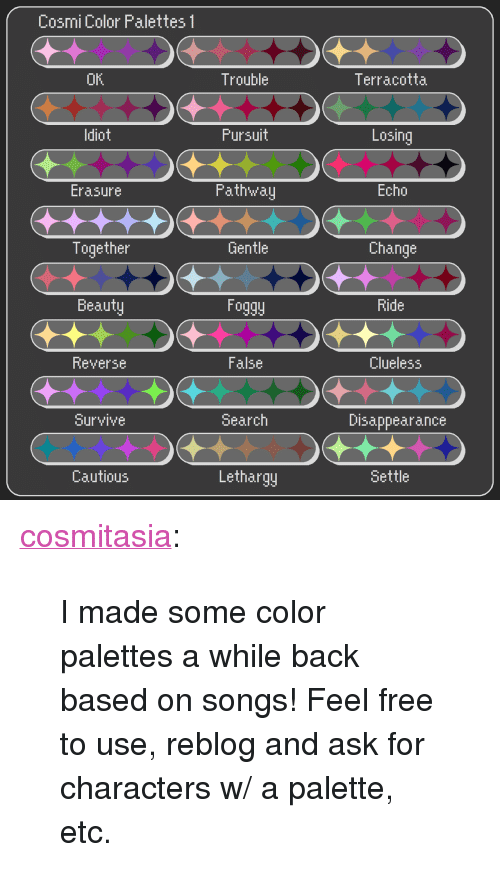 """Target, Tumblr, and Blog: Cosmi Color Palettes 1  OK  Trouble  Terracotta  ldiot  Fursuit  Losing  Fath'walj  Echo  Erasure  Together  Gentle  Change  Beauty  Foggy  Ride  Reverse  False  Clueless  Survive  Search  Disappearance  Cautious  Lethargj  Settle <p><a href=""""http://cosmitasia.tumblr.com/post/166348142647/i-made-some-color-palettes-a-while-back-based-on"""" class=""""tumblr_blog"""" target=""""_blank"""">cosmitasia</a>:</p>  <blockquote><p>I made some color palettes a while back based on songs! Feel free to use, reblog and ask for characters w/ a palette, etc.</p></blockquote>"""