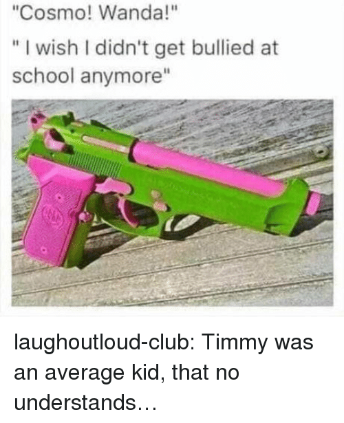 """Club, School, and Tumblr: """"Cosmo! Wanda!""""  """" I wish I didn't get bullied at  school anymore"""" laughoutloud-club:  Timmy was an average kid, that no understands…"""