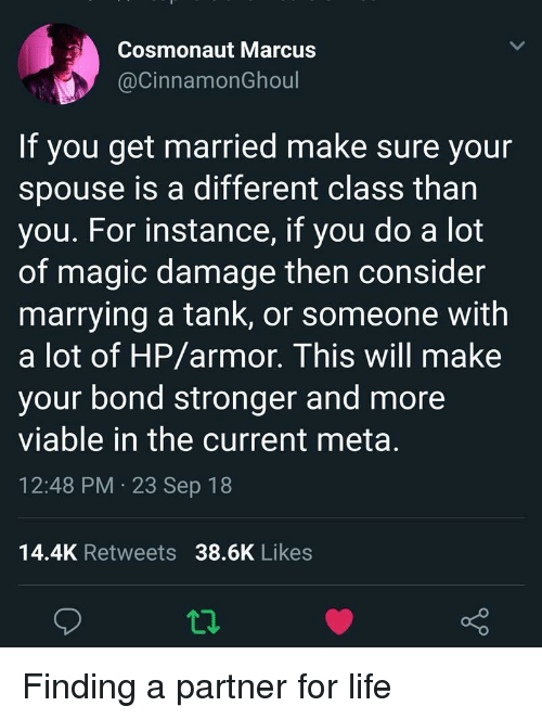 Life, Magic, and Bond: Cosmonaut Marcus  @CinnamonGhoul  If you get married make sure your  spouse is a different class than  you. For instance, if you do a lot  of magic damage then consider  marrying a tank, or someone with  a lot of HP/armor. This will make  your bond stronger and more  viable in the current meta  12:48 PM 23 Sep 18  14.4K Retweets 38.6K Likes Finding a partner for life
