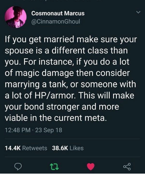 Magic, Bond, and Tank: Cosmonaut Marcus  @CinnamonGhoul  If you get married make sure your  spouse is a different class than  you. For instance, if you do a lot  of magic damage then consider  marrying a tank, or someone with  a lot of HP/armor. This will make  your bond stronger and more  viable in the current meta.  12:48 PM 23 Sep 18  14.4K Retweets 38.6K Likes