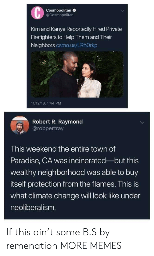 Dank, Kanye, and Memes: Cosmopolitan  @Cosmopolitan  Kim and Kanye Reportedly Hired Private  Firefighters to Help Them and Their  Neighbors csmo.us/LRhOrkp  11/12/18, 1:44 PM  Robert R. Raymond  @robpertray  This weekend the entire town of  Paradise, CA was incinerated-but this  wealthy neighborhood was able to buy  itself protection from the flames. This is  what climate change will look like under  neoliberalism If this ain't some B.S by remenation MORE MEMES