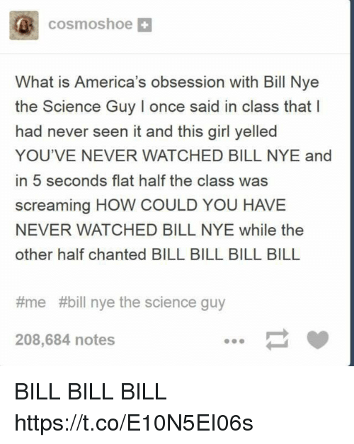 Bill Nye, Girl, and Science: cosmoshoe  What is America's obsession with Bill Nye  the Science Guy I once said in class that  had never seen it and this girl yelled  YOU'VE NEVER WATCHED BILL NYE and  in 5 seconds flat half the class was  screaming HOW COULD YOU HAVE  NEVER WATCHED BILL NYE while the  other half chanted BILL BILL BILL BILL  #me #bill nye the science guy  208,684 notes BILL BILL BILL https://t.co/E10N5EI06s