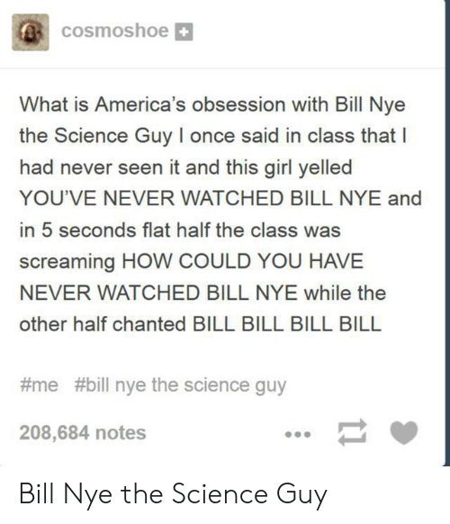 Bill Nye, Girl, and Science: cosmoshoe  What is America's obsession with Bill Nye  the Science Guy I once said in class that I  had never seen it and this girl yelled  YOU'VE NEVER WATCHED BILL NYE and  in 5 seconds flat half the class was  screaming HOW COULD YOU HAVE  NEVER WATCHED BILL NYE while the  other half chanted BILL BILL BILL BILL  #me #bill nye the science guy  208,684 notes  11 Bill Nye the Science Guy