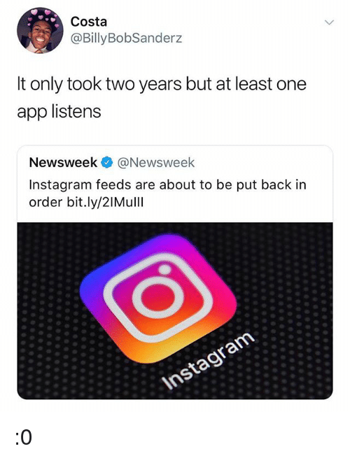 Instagram, Memes, and Back: Costa  @BillyBobSanderz  t only took two years but at least one  app listens  Newsweek @Newsweek  Instagram feeds are about to be put back in  order bit.ly/2IMull :0