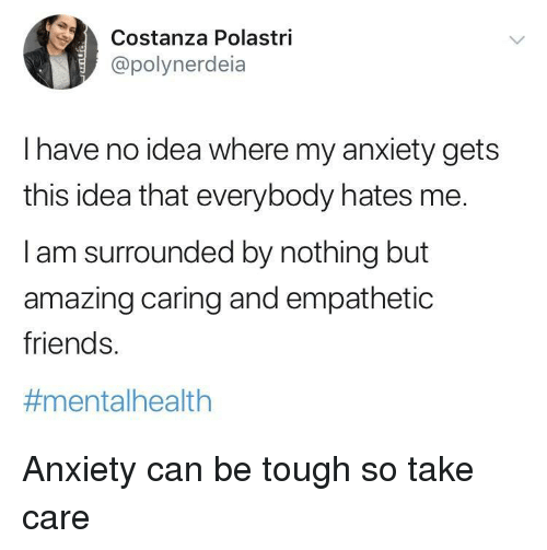 Friends, Anxiety, and Amazing: Costa  @polynerdeia  nza Polastri  I have no idea where my anxiety gets  this idea that everybody hates me.  I am surrounded by nothing but  amazing caring and empathetic  friends.  #mental health Anxiety can be tough so take care