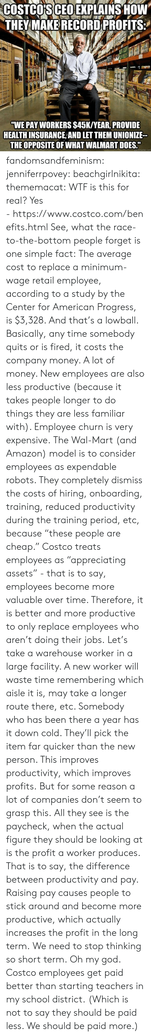 """Amazon, Costco, and God: COSTCO'S CEO EXPLAINS HOW  THEY MAKE RECORD PROFITS  """"WE PAY WORKERS $45K/YEAR, PROVIDE  HEALTH INSURANCE AND LET THEM UNIONIZE  THE OPPOSITE OF WHAT WALMART DOES.""""  quickmeme.com fandomsandfeminism:  jenniferrpovey:  beachgirlnikita:  thememacat: WTF is this for real? Yes -https://www.costco.com/benefits.html  See, what the race-to-the-bottom people forget is one simple fact: The average cost to replace a minimum-wage retail employee, according to a study by the Center for American Progress, is $3,328. And that's a lowball. Basically, any time somebody quits or is fired, it costs the company money. A lot of money. New employees are also less productive (because it takes people longer to do things they are less familiar with). Employee churn is very expensive. The Wal-Mart (and Amazon) model is to consider employees as expendable robots. They completely dismiss the costs of hiring, onboarding, training, reduced productivity during the training period, etc, because""""these people are cheap."""" Costco treats employees as""""appreciating assets"""" - that is to say, employees become more valuable over time. Therefore, it is better and more productive to only replace employees who aren't doing their jobs. Let's take a warehouse worker in a large facility. A new worker will waste time remembering which aisle it is, may take a longer route there, etc. Somebody who has been there a year has it down cold. They'll pick the item farquicker than the new person. This improves productivity, which improves profits. But for some reason a lot of companies don't seem to grasp this. All they see is the paycheck, when the actual figure they should be looking at is the profita worker produces. That is to say, the difference between productivity and pay. Raising pay causes people to stick around and become more productive, which actually increases the profit in the long term. We need to stop thinking so short term.   Oh my god. Costco employees get paid better than starti"""