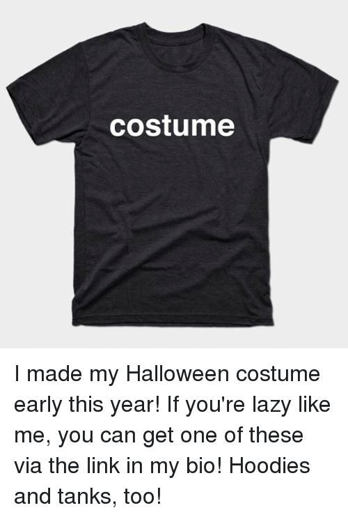 Halloween, Lazy, and Memes: costume I made my Halloween costume early this year! If you're lazy like me, you can get one of these via the link in my bio! Hoodies and tanks, too!