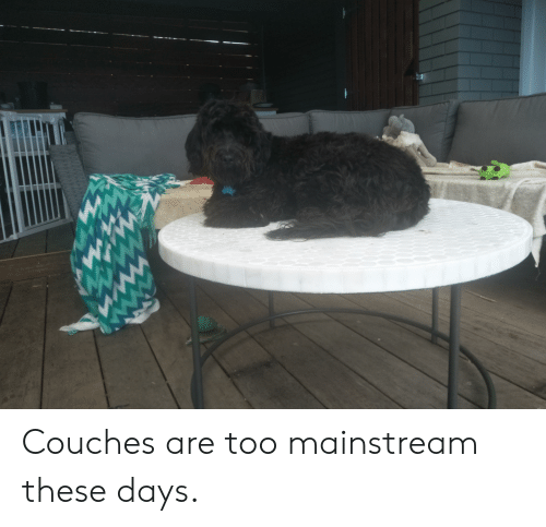 Mainstream, These Days, and Couches: Couches are too mainstream these days.