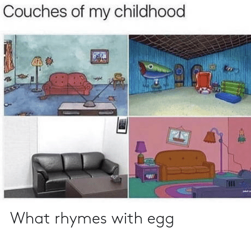 What, Egg, and Couches: Couches of my childhood What rhymes with egg