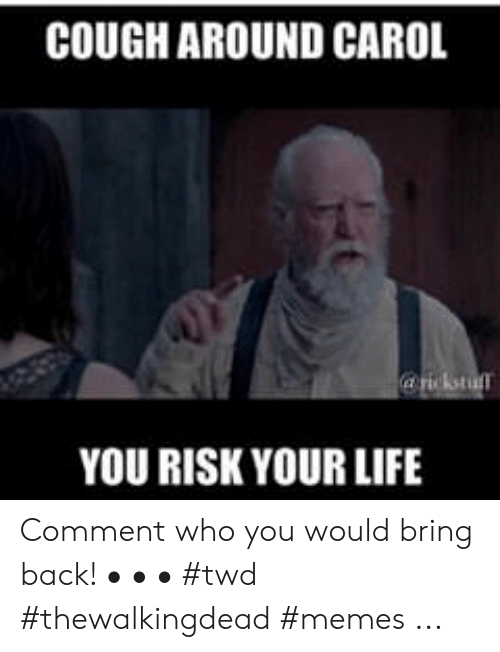 Life, Memes, and Back: COUGH AROUND CAROL  YOU RISK YOUR LIFE Comment who you would bring back! • • • #twd #thewalkingdead #memes ...