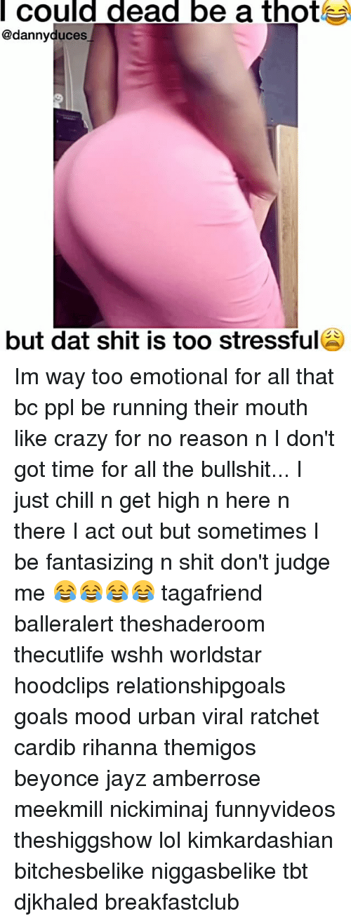 Chill, Memes, and Mood: Could dead be a thotl  @danny duces  but dat shit is too stressful Im way too emotional for all that bc ppl be running their mouth like crazy for no reason n I don't got time for all the bullshit... I just chill n get high n here n there I act out but sometimes I be fantasizing n shit don't judge me 😂😂😂😂 tagafriend balleralert theshaderoom thecutlife wshh worldstar hoodclips relationshipgoals goals mood urban viral ratchet cardib rihanna themigos beyonce jayz amberrose meekmill nickiminaj funnyvideos theshiggshow lol kimkardashian bitchesbelike niggasbelike tbt djkhaled breakfastclub