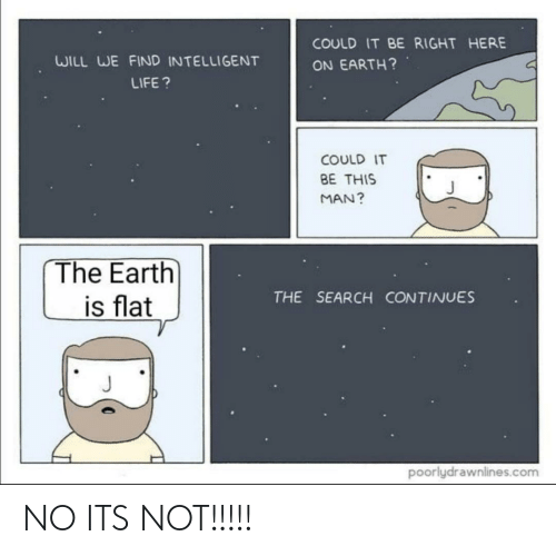 Life, Earth, and Search: COULD IT BE RIGHT HERE  WILL WE FIND INTELLIGENT  ON EARTH?  LIFE ?  COULD IT  BE THIS  MAN?  The Earth  is flat  THE SEARCH CONTINUES  poorlydrawnlines.com NO ITS NOT!!!!!