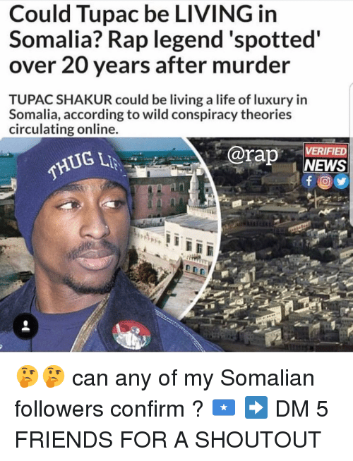 Friends, Life, and Memes: Could Tupac be LIVING in  Somalia? Rap legend'spotted  over 20 years after murder  TUPAC SHAKUR could be living a life of luxury in  Somalia, according to wild conspiracy theories  circulating online  rap NEWS  VERIFIED  THUG 🤔🤔 can any of my Somalian followers confirm ? 🇸🇴 ➡️ DM 5 FRIENDS FOR A SHOUTOUT