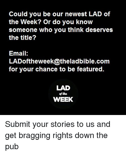 Memes, 🤖, and Lad: Could you be our newest LAD of  the Week? or do you know  someone who you think deserves  the title?  Email:  LADoftheweek@theladbible.com  for your chance to be featured.  LAD  oftke.  WEEK Submit your stories to us and get bragging rights down the pub